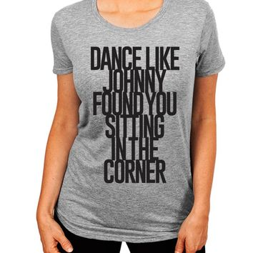 Dance Like Johnny Found You Sitting In The Corner Dirty Dancing Women's T-Shirt - The Boyfriend Tee