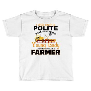 I Was Once A Polite Well Mannered Young Lady And The I Became A Farmer Toddler T-shirt