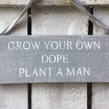 Funny sign. birthday gift for her. Grow your own dope plant a man.