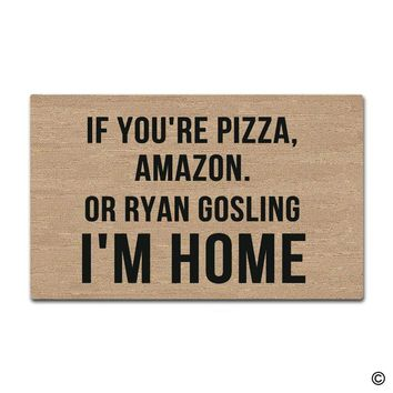 Entrance Doormat  Funny and Creative Doormat - If You're Pizza, Amazon Or Ryan Gosling I'm Home Door Mat for Indoor Outdoor Use