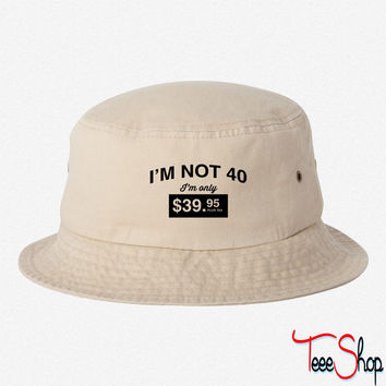 I'm not 40. I'm only $39.95 plus tax  BUCKET HAT