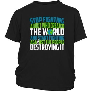 Stop Fighting About Who Created the World and Start Fighting Against the People Destroying It - Kid's Tee