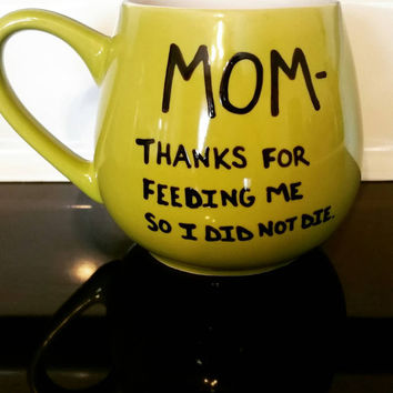Mug/Cup/Mom thanks for feeding me so I did not die/Mother's Day/Gift for mom/ Mother's Day Gift/Hand painted mug/Quote mug/Funny mug/Gift