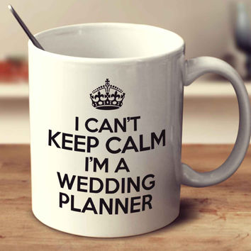 I Can't Keep Calm I'm A Wedding Planner