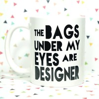 The Bags Under My Eyes Are Deisgner Coffee Mug / Humor Mug / Funny Mug / Mom Mug / Mommy Mug / Unique Gift / Gift for Her / Mommy Juice /