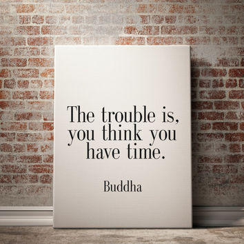"PRINTABLE Art "" The Trouble Is You Think You Have Time"" Buddha Quote Buddha Inspirational Art Typography print Wall Decor Home Decor Poster"