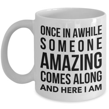 Coffee Mug Funny Quotes - Once in A While Someone Amazing Comes Along And Here I Am Ceramic Coffee Cup