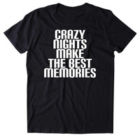 Crazy Nights Make The Best Memories Shirt Funny Social Partying Drinking Weekend Fun Drunk Party Beer Alcohol Friends Tumblr T-shirt