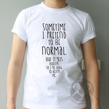 Sometime I pretend to be normal but it gets boring so i go back to being me hipster tee tumblr t-shirt graphic tee unisex t shirt