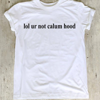 lol ur not Calum Hood Shirt 5 Seconds of Summer Shirts T Shirt T-Shirt TShirt Tee Shirt No Side Seams Unisex - Size S M L XL