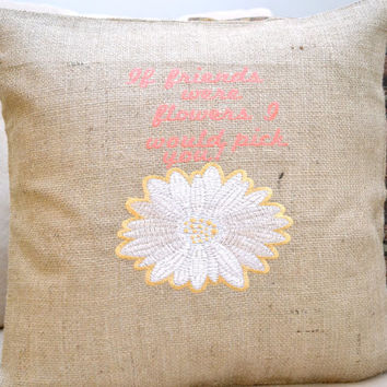 If Friends were Flowers, I would Pick You! Burlap Cushion Cover - Birthday Present-  Bridesmaid Gift - Mother's Day Gift - Easter Gift