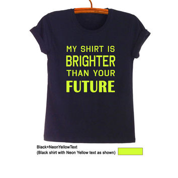 My shirt is brighter than your future TShirt Teen Trendy Fashion Funny Humor Saying Tumblr Womens Girls Men Sassy Cute Short Sleeve Shirt