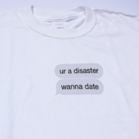 """""""You're A Disaster, Wanna Date"""" Tee"""