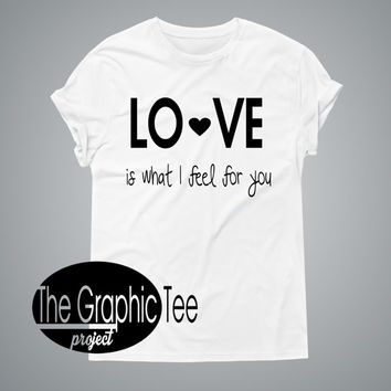 LOVE is what I feel for you woman tshirt, woman shirts, woman graphic tshirt, BLACK/WHITE tshirt