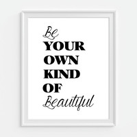 Be Your Own Kind of Beautiful Print Inspirational Quote 5x7, 8X10, 11x14 Black & White Choice of Color Typography Print Wall Decor