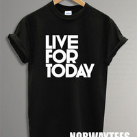 Live for Today Shirt Printed on White and Black t-Shirt For Men Or Women Size TS 85