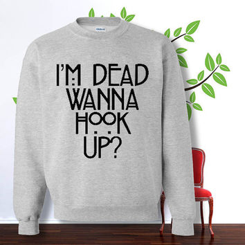 I'm Dead Wanna Hook Up sweatshirt , sweater , hoodie , pullover,  , crewneck for size s - 3xl