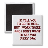 I'd tell you to go to hell but I work there Magnet from Zazzle.com