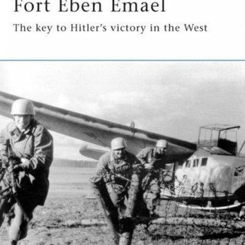 Fort Eben Emael: The Key to Hitler's Victory in the West (Fortress)
