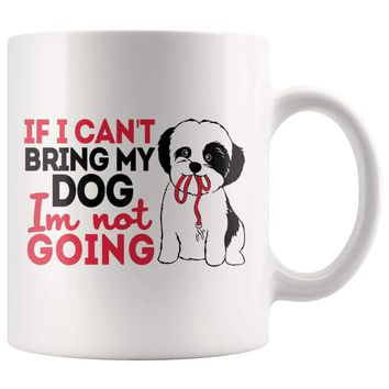 Funny Shih Tzu Mug If I Cant Bring My Dog Im Not Going 11oz White Coffee Mugs
