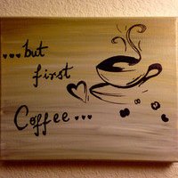 But first coffee sign Acrylic painting Canvas art Coffee art Coffee wall art Wall decor Coffee quotes Canvas quotes Good morning gorgeous
