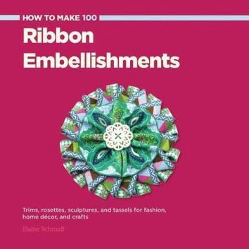 How to Make 100 Ribbon Embellishments: Trims, Rosettes, Sculptures, and Baubles for Fashion, Decor, and Crafts (How to Make)