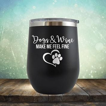 Dogs and Wine Make me Feel Fine - Stemless Wine Cup