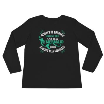 Always Be Yourself Unless You Can Be A Mermaid Then Always Be A Mermaid - Ladies' Long Sleeve T-Shirt