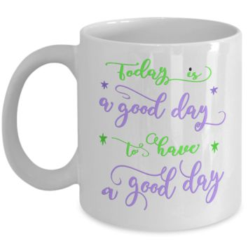 Fun Coffee Mug - Today is a good day to have a good day