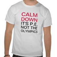 Calm Down It's P.E. Not The Olympics T-shirts from Zazzle.com