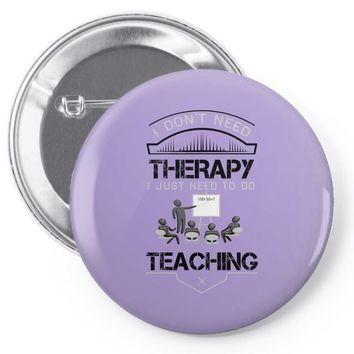 I Dont Need Therapy I Just Need Teaching Pin-back button