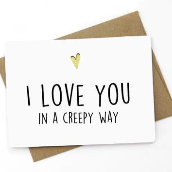 I Love You In A Creepy Way Funny Anniversary Card Valentines Day Card FREE SHIPPING