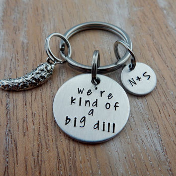 we're kind of a big dill - Personalized Hand Stamped Keychain - Boyfriend, Girlfriend, Husband, Wife Gift - Anniversary - Funny Key Chain
