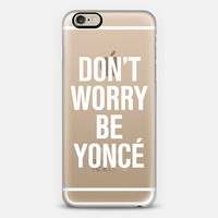 Don't Worry Be Yoncé Transparent Typography iPhone 6 case by Rex Lambo | Casetify