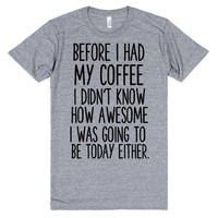 BEFORE I HAD MY COFFEE I DIDN'T KNOW HOW AWESOME I WAS GOING TO BE TODAY EITHER | T-Shirt | SKREENED