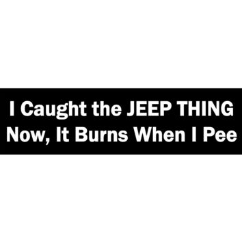 I Caught The JEEP THING Now I can't Pee Bumper magnet or Bumper Sticker