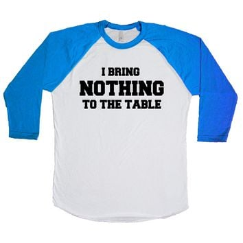 I Bring Nothing To The Table  Unisex Baseball Tee