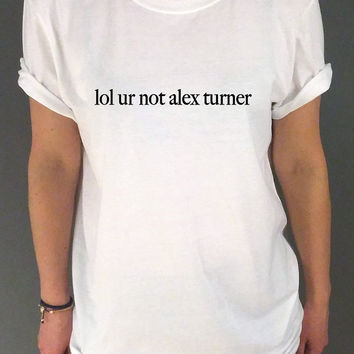 Lol ur not Alex turner Unisex T-shirt Arctic Monkeys Band Music Tumblr Instagram Fancy for Womens