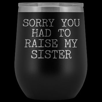 Funny Mother's Day Gift Sorry You Had to Raise My Sister Stemless Stainless Steel Insulated Wine Tumbler Cup BPA Free 12oz