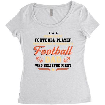 Behind Every Football Player Who Believes in Himself is a Football Dad Women's Triblend Scoop T-shirt