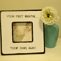 "Quote ""Your first breathe, took ours away."" Picture Frame"