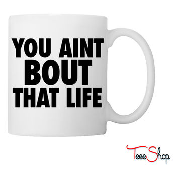 You Aint Bout That Life Coffee & Tea Mug