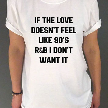 If The Love Doesn't Feel Like 90's r&b Don't Want It Unisex Tshirt for womens Tumblr Tshirt Sassy and Funny Girl Tshirt