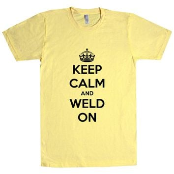 Keep Calm And Weld On Unisex T Shirt