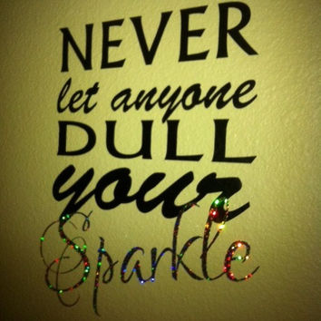 Never Let Anyone Dull Your Sparkle - 12 x 8 inch size - Vinyl Wall Design Decal - Sparkle in Glitter