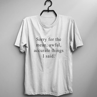 Sorry for the mean awful accurate things I said funny tshirts for womens graphic tee sayings sarcasm shirt gift women mens funny tshirts