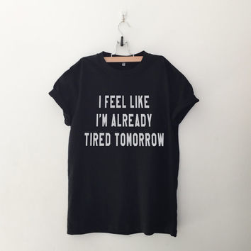 I feel like I'm already tired tomorrow  T-Shirt womens girls tumblr hipster band merch fangirls teens girl gift girlfriends birthday present