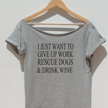 I Just Want To Give Up Work Rescue Dogs And Drink Wine  T-shirt loose top Off the shoulder hipster graphic tee for women