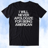 I Will Never Apologize For Being American Shirt USA Freedom America Proud Patriotic Pride Merica Tumblr T-shirt