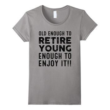 Old Enough To Retire Young Enough To Enjoy It Funny T Shirt
